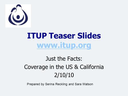 ITUP Teaser Slides www.itup.org www.itup.org Just the Facts: Coverage in the US & California 2/10/10 Prepared by Serina Reckling and Sara Watson.
