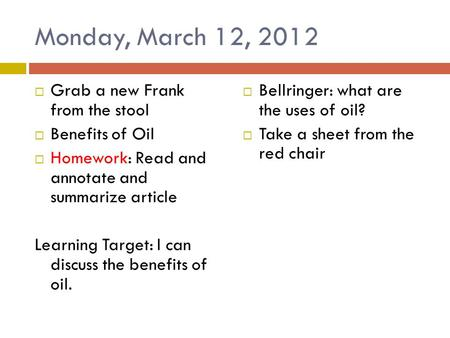 Monday, March 12, 2012  Grab a new Frank from the stool  Benefits of Oil  Homework: Read and annotate and summarize article Learning Target: I can discuss.