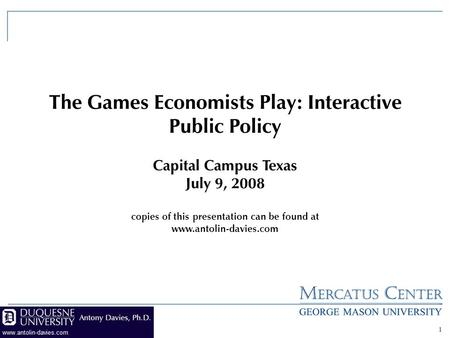 1 The Games Economists Play: Interactive Public Policy Capital Campus Texas July 9, 2008 copies of this presentation can be found at www.antolin-davies.com.