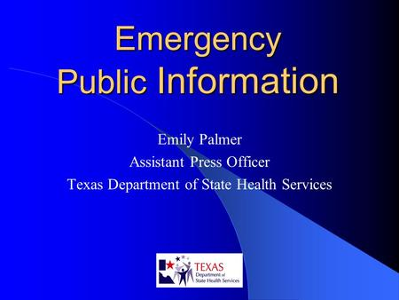 Emergency Public Information Emily Palmer Assistant Press Officer Texas Department of State Health Services.