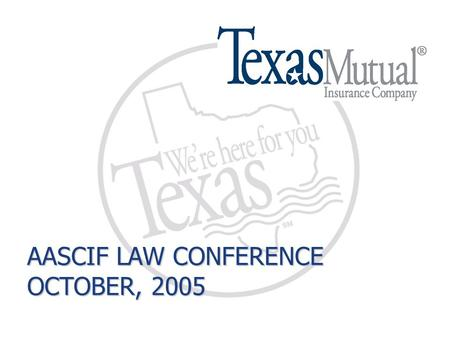 AASCIF LAW CONFERENCE OCTOBER, 2005. Building a Better Workers' Comp System House Bill 7 © 2005 Texas Mutual Insurance Company.