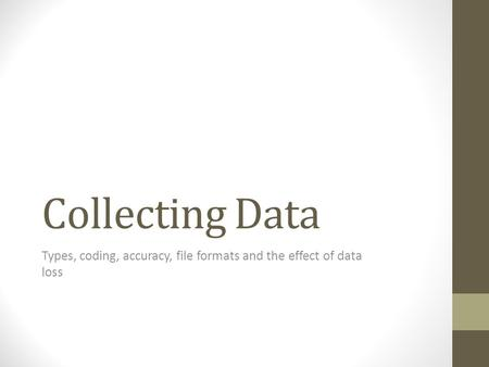 Collecting Data Types, coding, accuracy, file formats and the effect of data loss.