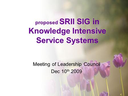 Proposed SRII SIG in Knowledge Intensive Service Systems Meeting of Leadership Council Dec 10 th 2009.