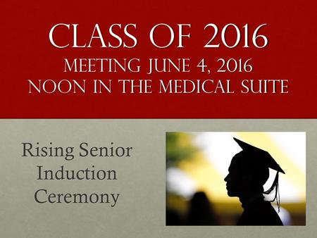 Class of 2016 meeting June 4, 2016 noon in the Medical suite Rising Senior Induction Ceremony.