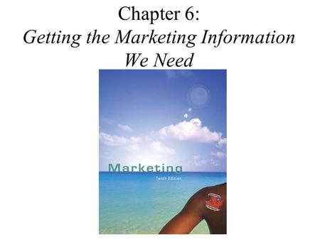 Chapter 6: Getting the Marketing Information We Need.