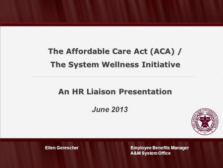 June 2013 Employee Benefits Manager A&M System Office Ellen Gerescher The Affordable Care Act (ACA) / The System Wellness Initiative An HR Liaison Presentation.