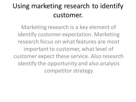 Using marketing research to identify customer. Marketing research is a key element of identify customer expectation. Marketing research focus on what features.