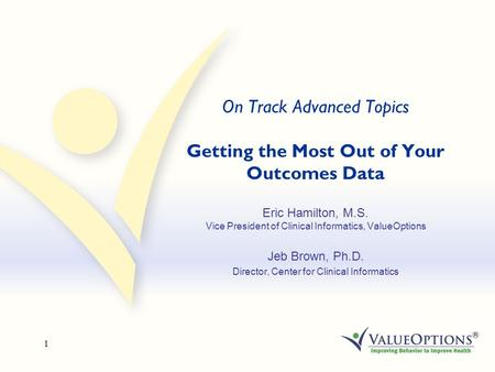 1 On Track Advanced Topics Getting the Most Out of Your Outcomes Data Eric Hamilton, M.S. Vice President of Clinical Informatics, ValueOptions Jeb Brown,