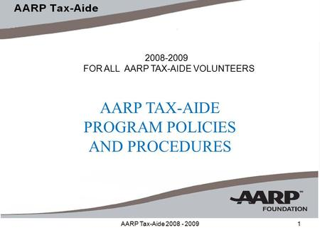 AARP Tax-Aide 2008 - 20091 2008-2009 FOR ALL AARP TAX-AIDE VOLUNTEERS AARP TAX-AIDE PROGRAM POLICIES AND PROCEDURES.