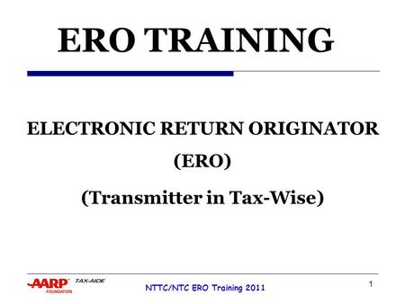 1 NTTC/NTC ERO Training 2011 Tax Year 2007 ERO TRAINING ELECTRONIC RETURN ORIGINATOR (ERO) (Transmitter in Tax-Wise)