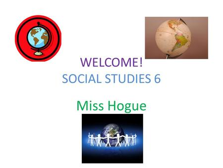 WELCOME! SOCIAL STUDIES 6 Miss Hogue SIGN-IN Please sign the sheet that is circulating around the room. Thanks!