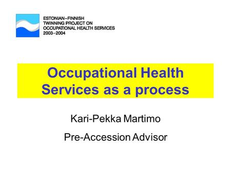 Occupational Health Services as a process Kari-Pekka Martimo Pre-Accession Advisor.