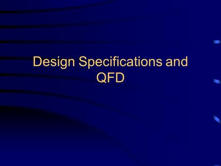 Design Specifications and QFD. Establishing the Need Sources: –The market: what do customers want? –New technology: Creates a market Risky and expensive.