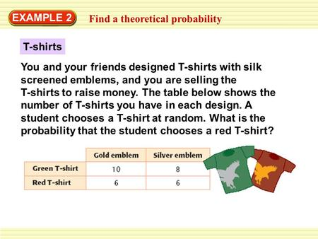 EXAMPLE 2 Find a theoretical probability T-shirts You and your friends designed T-shirts with silk screened emblems, and you are selling the T-shirts to.