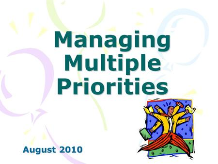 Managing Multiple Priorities August 2010. Our Plan Step 1 – Evaluate the Goals & Tasks Step 2 – Plan Your To Do List Step 3 – Avoid Time Wasters Step.
