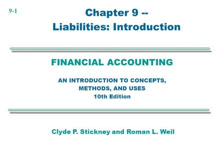 9-1 FINANCIAL ACCOUNTING AN INTRODUCTION TO CONCEPTS, METHODS, AND USES 10th Edition Chapter 9 -- Liabilities: Introduction Clyde P. Stickney and Roman.