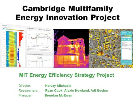 Cambridge Multifamily Energy Innovation Project MIT Energy Efficiency Strategy Project Director: Harvey Michaels Researchers: Ryan Cook, Alexis Howland,