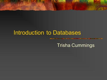 Introduction to Databases Trisha Cummings. What is a database? A database is a tool for collecting and organizing information. Databases can store information.