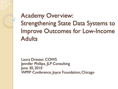 Academy Overview: Strengthening State Data Systems to Improve Outcomes for Low-Income Adults Laura Dresser, COWS Jennifer Phillips, JLP Consulting June.