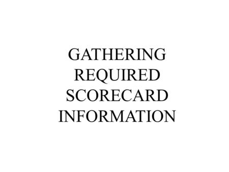 GATHERING REQUIRED SCORECARD INFORMATION. CHOOSING YOUR PERSPECTIVES HOW MANY PERSPECTIVES IN THE BS? –Four perspectives are the most common: Financial,