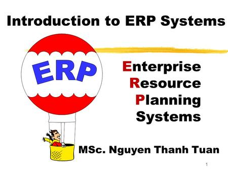 1 Enterprise Resource Planning Systems MSc. Nguyen Thanh Tuan Introduction to ERP Systems.