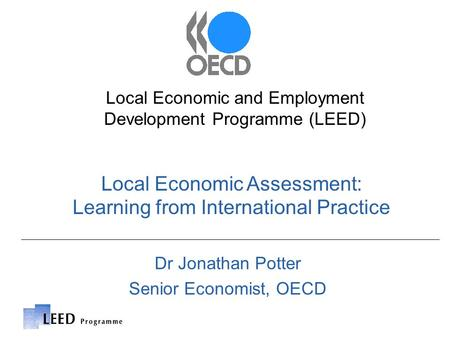 Local Economic Assessment: Learning from International Practice Local Economic and Employment Development Programme (LEED) Dr Jonathan Potter Senior Economist,