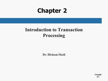 Chapter 2-1 Chapter 2 Introduction to Transaction Processing Dr. Hisham Madi.
