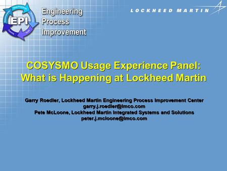 9/17/2002 COSYSMO Usage Experience Panel: What is Happening at Lockheed Martin Garry Roedler, Lockheed Martin Engineering Process Improvement Center