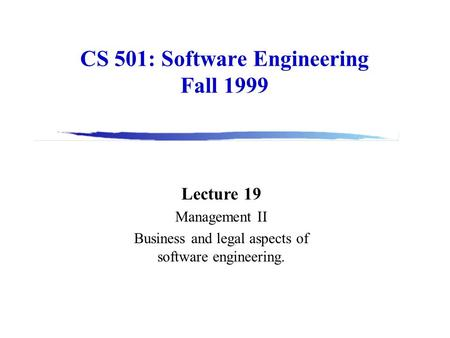 CS 501: Software Engineering Fall 1999 Lecture 19 Management II Business and legal aspects of software engineering.
