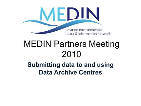 MEDIN Partners Meeting 2010 Submitting data to and using Data Archive Centres.