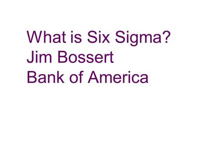 "What is Six Sigma? Jim Bossert Bank of America The problem used to be: ""How do we get management interested enough in quality to do something about it?"""