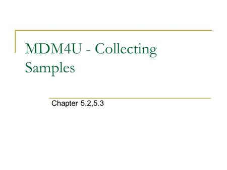 MDM4U - Collecting Samples Chapter 5.2,5.3. Why Sampling? sampling is done because a census is too expensive or time consuming the challenge is being.