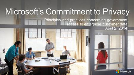 Microsoft's Commitment to Privacy Principles and practices concerning government access to enterprise customer data April 2, 2014 1.
