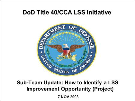 DoD Title 40/CCA LSS Initiative Sub-Team Update: How to Identify a LSS Improvement Opportunity (Project) 7 NOV 2008.