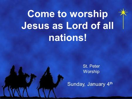 Come to worship Jesus as Lord of all nations! St. Peter Worship Sunday, January 4 th.