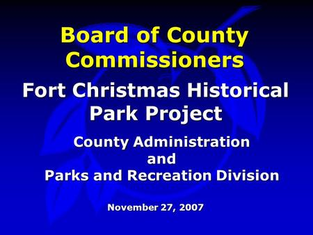 Board of County Commissioners Fort Christmas Historical Park Project County Administration and Parks and Recreation Division November 27, 2007.