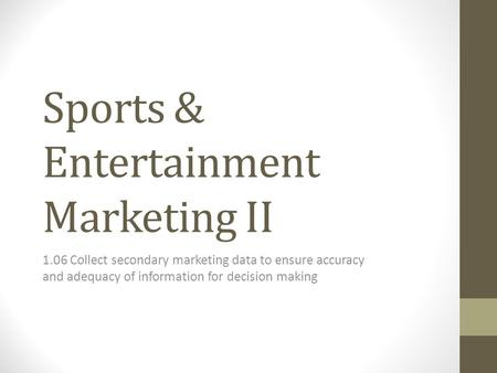 Sports & Entertainment Marketing II 1.06 Collect secondary marketing data to ensure accuracy and adequacy of information for decision making.