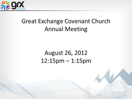 Great Exchange Covenant Church Annual Meeting August 26, 2012 12:15pm – 1:15pm.
