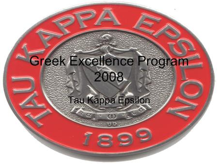 Greek Excellence Program 2008 Tau Kappa Epsilon. Academic Success We have increased our chapter GPA to 2.3. Our Chapter intends to keep improving our.