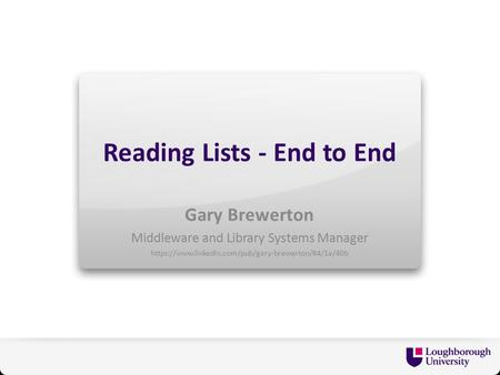 Reading Lists - End to End Gary Brewerton Middleware and Library Systems Manager https://www.linkedin.com/pub/gary-brewerton/84/1a/40b.