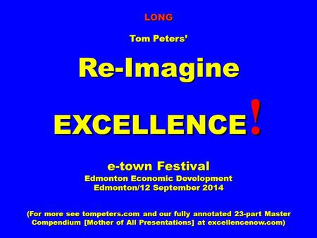 LONG Tom Peters' Re-Imagine EXCELLENCE ! e-town Festival Edmonton Economic Development Edmonton/12 September 2014 (For more see tompeters.com and our fully.
