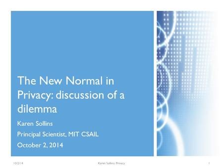 Karen Sollins Principal Scientist, MIT CSAIL October 2, 2014 The New Normal in Privacy: discussion of a dilemma 10/2/14Karen Sollins: Privacy1.