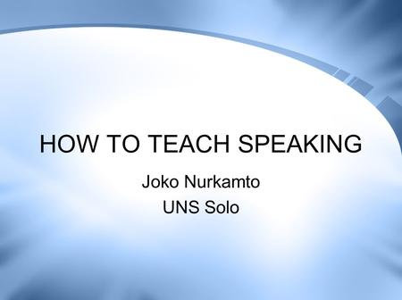 HOW TO TEACH SPEAKING Joko Nurkamto UNS Solo.