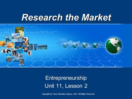 Research the Market Entrepreneurship Unit 11, Lesson 2 Copyright © Texas Education Agency, 2013. All Rights Reserved.