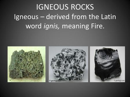 IGNEOUS ROCKS Igneous – derived from the Latin word ignis, meaning Fire.