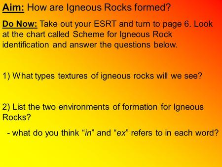 Aim: How are Igneous Rocks formed? Do Now: Take out your ESRT and turn to page 6. Look at the chart called Scheme for Igneous Rock identification and answer.