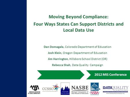 Moving Beyond Compliance: Four Ways States Can Support Districts and Local Data Use 2012 MIS Conference Dan Domagala, Colorado Department of Education.