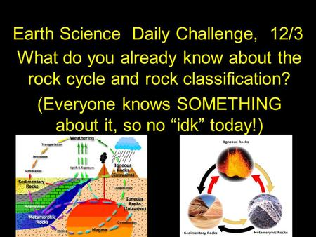 "Earth Science Daily Challenge, 12/3 What do you already know about the rock cycle and rock classification? (Everyone knows SOMETHING about it, so no ""idk"""