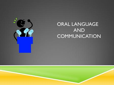 ORAL LANGUAGE AND COMMUNICATION. ORAL LANGUAGE INCLUDES:  Listening Skills  Speaking Skills  Listening and Speaking vocabulary Growth  Structural.