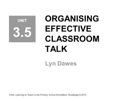 ORGANISING EFFECTIVE CLASSROOM TALK Lyn Dawes From: Learning to Teach in the Primary School 2nd edition, Routledge © 2010 UNIT 3.5.